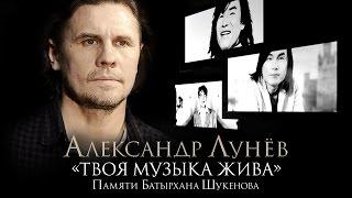 ПРЕМЬЕРА! Александр ЛУНЁВ - Твоя музыка жива / Памяти Батырхана ШУКЕНОВА