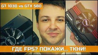NVIDIA GT 1030 vs GTX 580 ГДЕ FPS? ПОКАЖИ... ТКНИ!