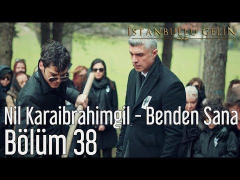 İstanbullu Gelin 38. Bölüm - Nil Karaibrahimgil - Benden Sana
