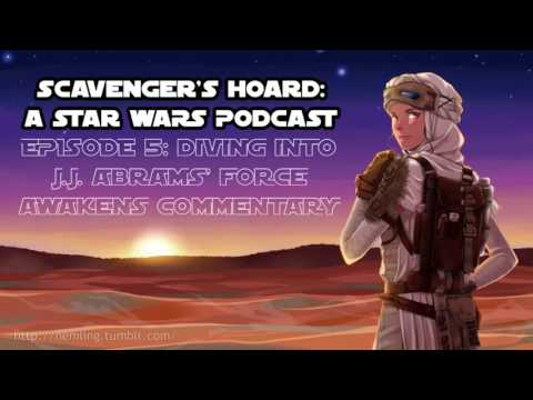 Scavenger's Hoard, A Star Wars Podcast: Episode #5 - Discussing J.J. Abrams' TFA Commentary!