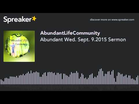 Abundant Wed. Sept. 9.2015 Sermon