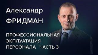 Александр Фридман Профессиональная эксплуатация персонала Часть 3