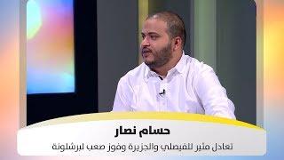 حسام نصار - تعادل مثير للفيصلي والجزيرة وفوز صعب لبرشلونة