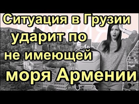 Ситуация в Грузии ударит по не имеющей моря Армении