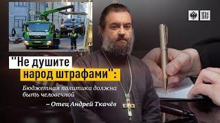 Не душите штрафами народ!  Протоиерей  Андрей Ткачёв.