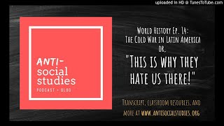 """World History Ep. 14: The Cold War in Latin America or, """"This is why they hate us there!"""""""