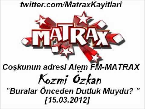 Kozmi Özkan-Buralar Önceden Dutluk Muydu?[Matrax-Alem FM][15.03.2012]