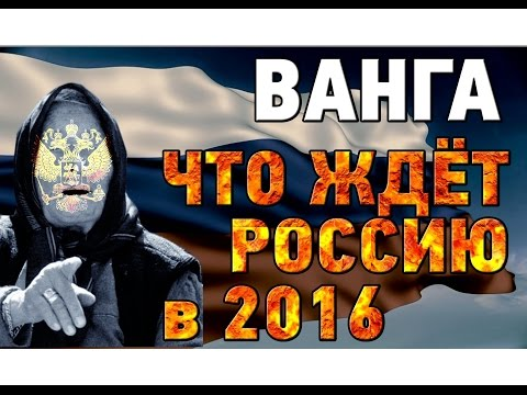 Ванга предсказания о России 2016. Что ждёт Россию и мир в ближайшем будущем.