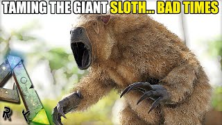 TAMING THE GIANT SLOTH...BAD TIMES   ARK SURVIVAL EVOLVED EP37