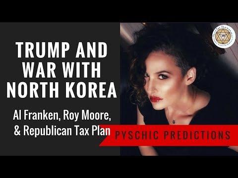 Psychic Predictions: Trump and war with North Korea. Al Franken, Roy Moore &  Republican Tax Plan