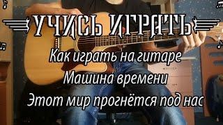 Как играть песню группы Машина Времени ,, Однажды этот мир прогнётся под нас''