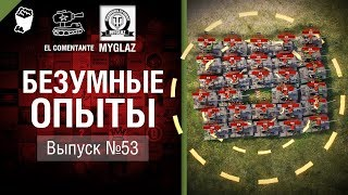 Безумные Опыты №53 - от EL COMENTANTE & MYGLAZ [World of Tanks]