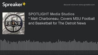 * Matt Charboneau, Covers MSU Football and Basketball for The Detroit News