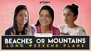 Girliyapa's Long Weekend Plans | Beaches or Mountains