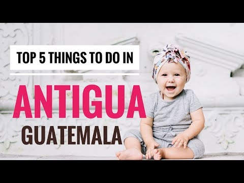 TOP 5 THINGS TO DO IN ANTIGUA, GUATEMALA