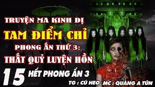 TRUYỆN MA LINH DỊ - TAM ĐIỂM CHỈ [ TẬP 15 HẾT PHONG ẤN THỨ 3 ] - TRẤN YỂM TRINH NỮ - MC QUÀNG A TŨN