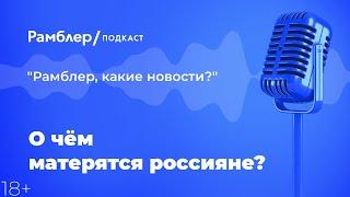 О чём матерятся россияне? | Рамблер подкаст @Рамблер ?