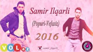 Samir ilqarli 2016 Popuri Vefasiz 2017