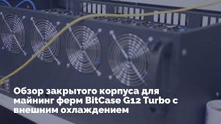 обзор закрытого корпуса для майнинг ферм BitCase G12 Turbo с внешним охлаждением
