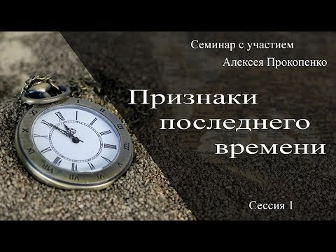 Признаки последнего времени - Семинар с участием Алексея Прокопенко - сессия 1
