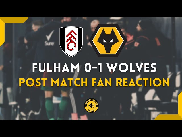 Fulham 0-1 Wolves : Post Match Fan Reaction