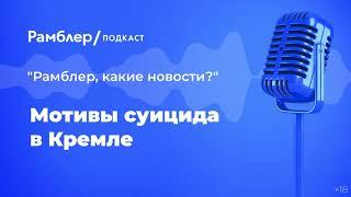 Мотивы суицида в Кремле | «Рамблер, какие новости?» – Рамблер подкаст
