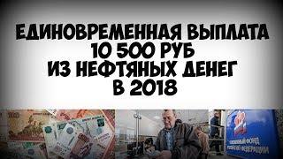 Единовременная выплата 10 500 руб из нефтяных денег в 2018