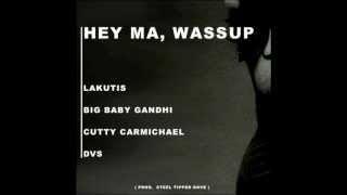 Hey Ma, Wassup - Big Baby Gandhi, Cutty Carmichael, DVS, Lakutis