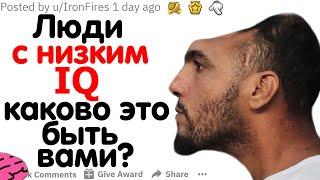 ЛЮДИ С НИЗКИМ IQ, КАКОВО ЭТО БЫТЬ ВАМИ?