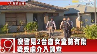 澳警見2台裔女童臉有傷 疑受虐介入調查《9點換日線》2018.10.19