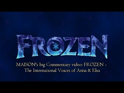 MAISON's big Commentary video: Disney's FROZEN - The International Voices of Anna & Elsa