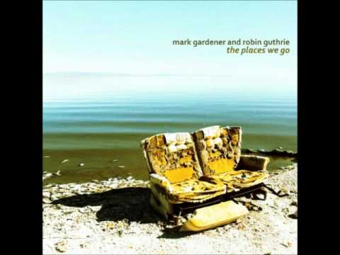 Mark Gardener & Robin Guthrie  - The Places We Go