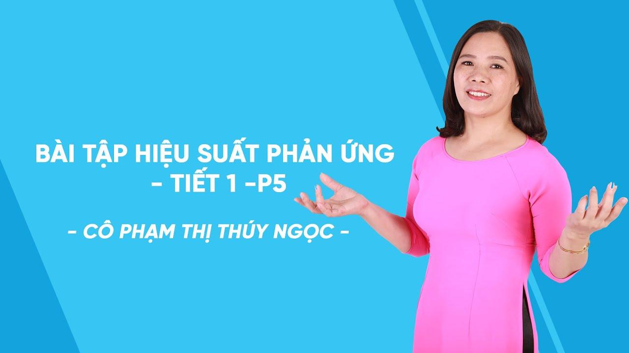 Bài tập hiệu suất phản ứng – tiết 1 -P5 – Hóa học lớp 8 – Cô Phạm Thị Thúy Ngọc – HOCMAI