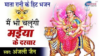 मै भी चलूँगी मईया के दरबार : ANJALI JAIN : Mai Bhi Chalugi Maiya Ke Darbar