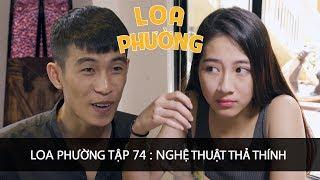 Loa Phường Tập 74 | NGHỆ THUẬT THẢ THÍNH  | Phim Hài 2018