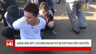 BẢN TIN 141 | 18.04.2018 | Bắt 2 vợ chồng bán ma túy đá cho thanh niên vùng biển tại Quảng Ngãi