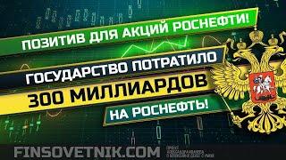 Позитив для акций Роснефти! Государство потратило 300 миллиардов на Роснефть!