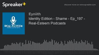 Identity Edition - Shame - Ep_197 - Real-Esteem Podcasts