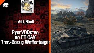 ПТ САУ Rhm.-Borsig Waffenträger - рукоVODство от AnTiNooB [World of Tanks]