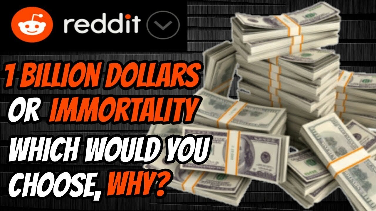 1 Billion Dollars or Immortality, Which Would You Choose, Why?- AskReddit |  Reddit Stories