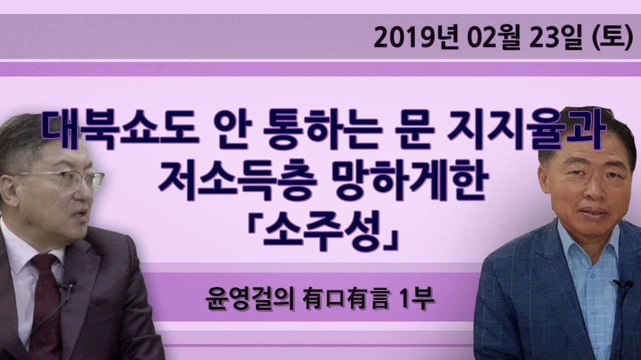 대북쇼도 안 통하는 문 지지율과 저소득층 망하게한 「소주성」   [윤영걸의 有口有言] 1부 (2019.02.23)