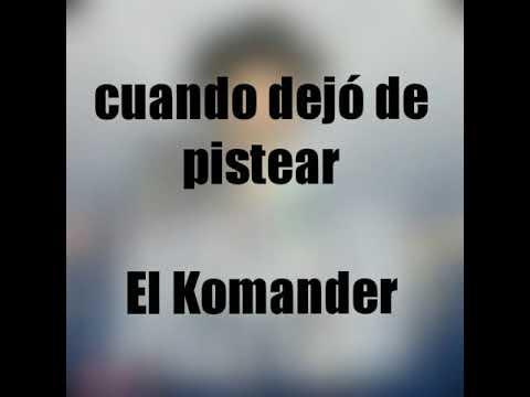 CUANDO DEJÓ DE PISTEAR LETRA EL KOMANDER