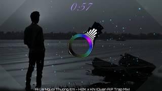 Ai Là Người Thương Em - H2K x KN (Quân A.P Trap Mix)
