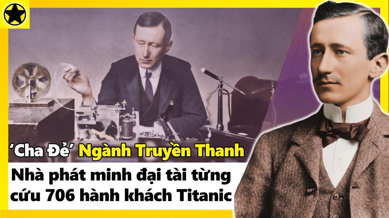 """""""Cha Đẻ"""" Ngành Truyền Thanh – Nhà Phát Minh Đại Tài Từng Cứu Sống 706 Hành Khách Titanic"""