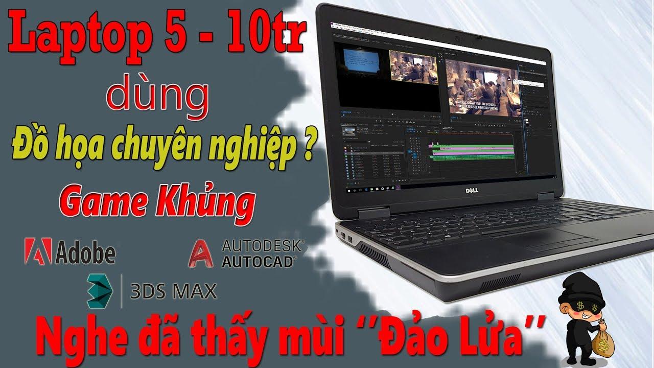 Laptop 5 Đến 10 Củ Có Làm Đồ Hoạ Năng Chơi Games Tốt Không ?