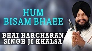 Bhai Harcharan Singh Ji Khalsa - Hum Bisam Bhaee - Akhi Vekh Na Rajiya