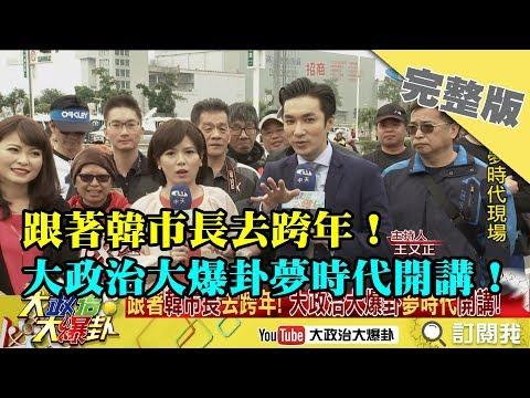 2018.12.31大政治大爆卦完整版(上) 跟著韓市長去跨年!大政治大爆卦夢時代開講!