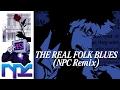 NPC - The Real Folk Blues (Cowboy Bebop Remix)