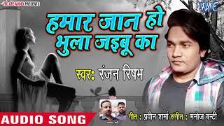 Hamar Jaan Ho Bhula Jaibu Ka - Ranjan Rishabh - Bhojpuri Superhit Song 2019