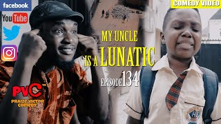 MY UNCLE IS A LUNATIC episode 134 (PRAIZE VICTOR COMEDY)